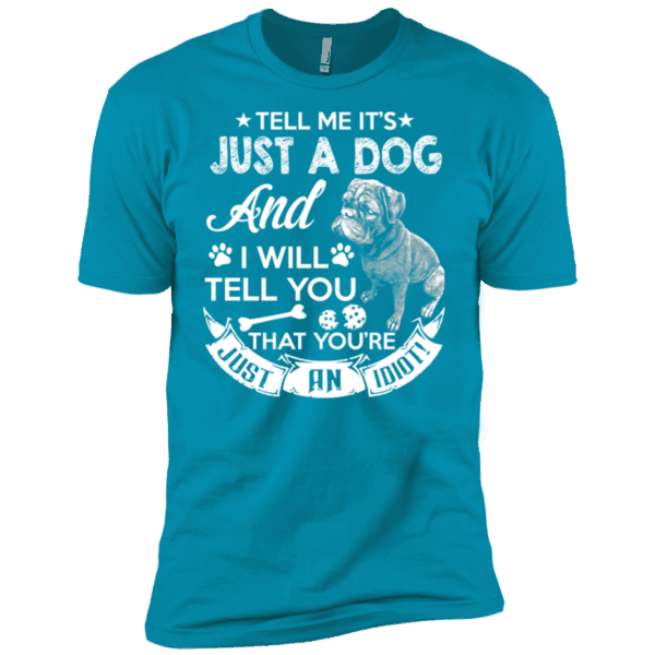 Tell Me It's Just A Dog And I Will Tell You Premium Tee -